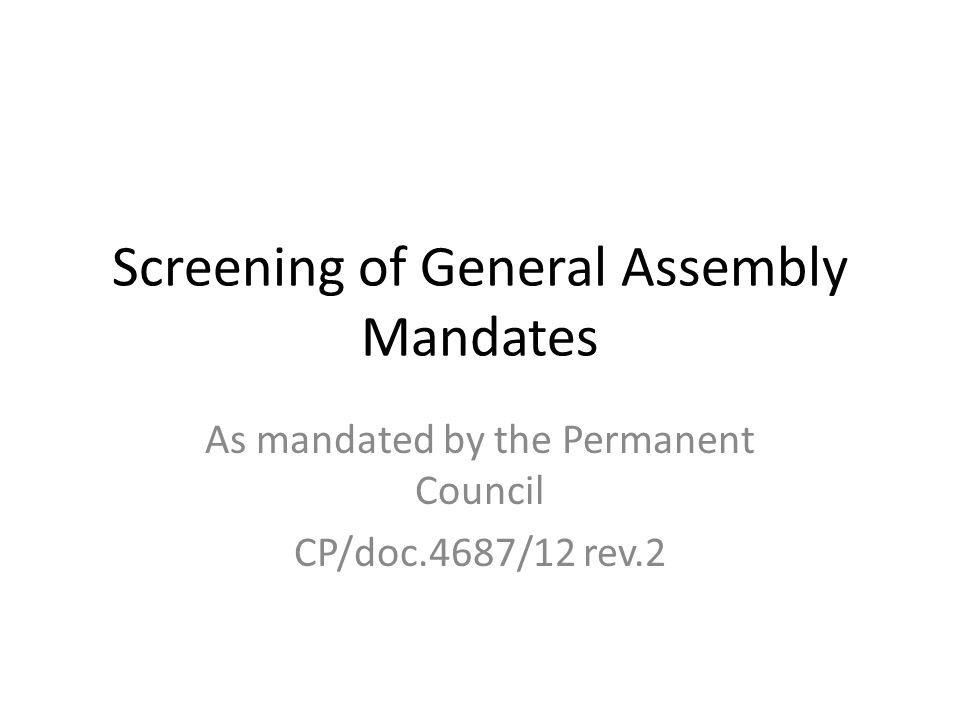 Screening of General Assembly Mandates As mandated by the Permanent Council CP/doc.4687/12 rev.2
