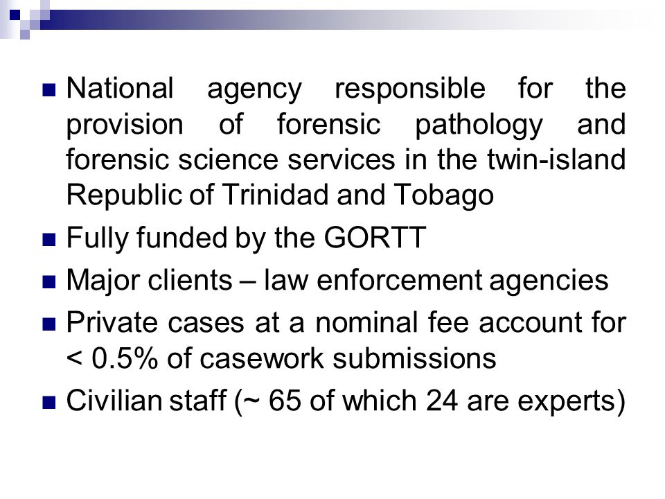 National agency responsible for the provision of forensic pathology and forensic science services in the twin-island Republic of Trinidad and Tobago Fully funded by the GORTT Major clients – law enforcement agencies Private cases at a nominal fee account for < 0.5% of casework submissions Civilian staff (~ 65 of which 24 are experts)