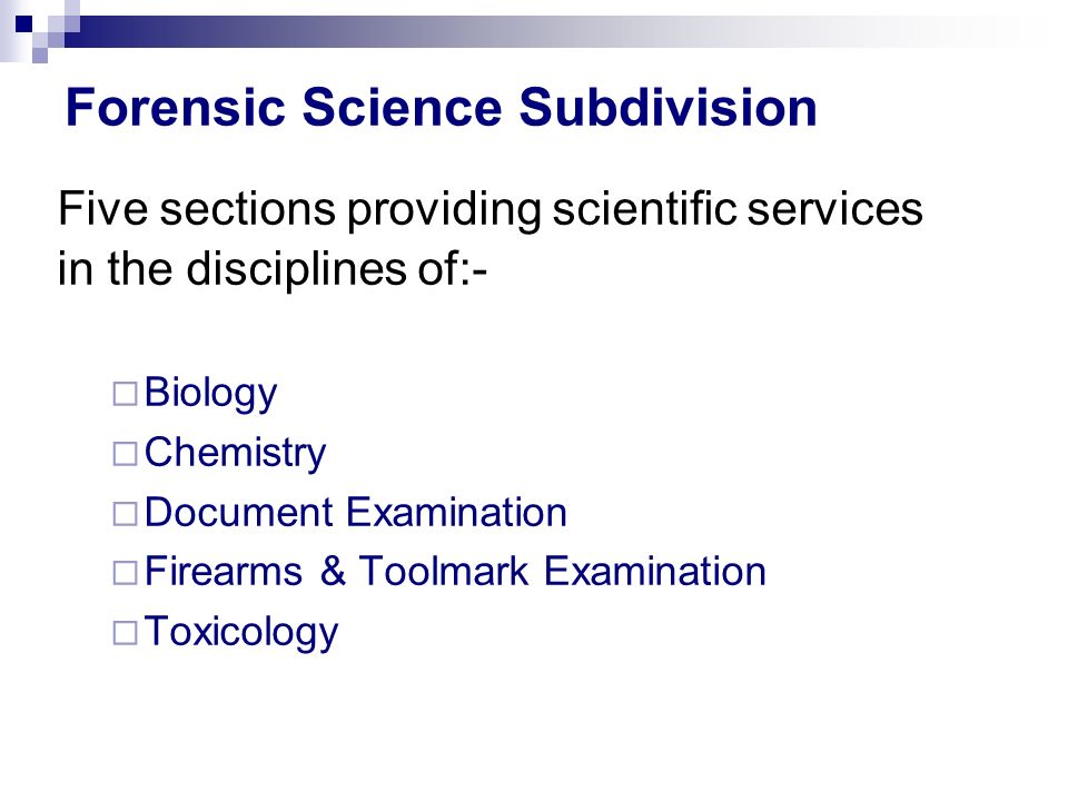 Forensic Science Subdivision Five sections providing scientific services in the disciplines of:- Biology Chemistry Document Examination Firearms & Toolmark Examination Toxicology