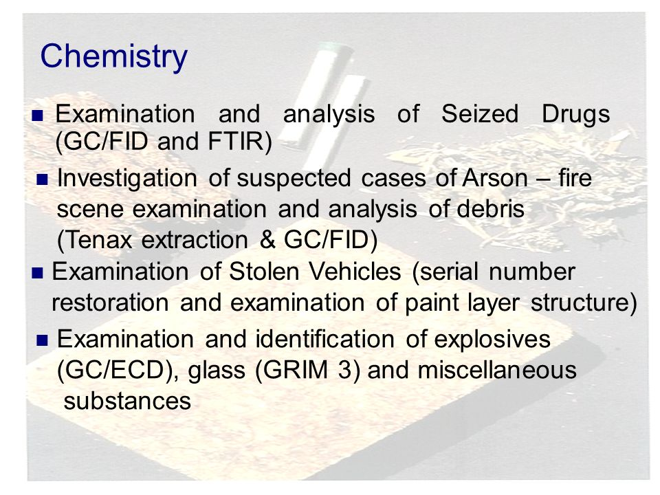 Chemistry Examination and analysis of Seized Drugs (GC/FID and FTIR) Investigation of suspected cases of Arson – fire scene examination and analysis of debris (Tenax extraction & GC/FID) Examination of Stolen Vehicles (serial number restoration and examination of paint layer structure) Examination and identification of explosives (GC/ECD), glass (GRIM 3) and miscellaneous substances