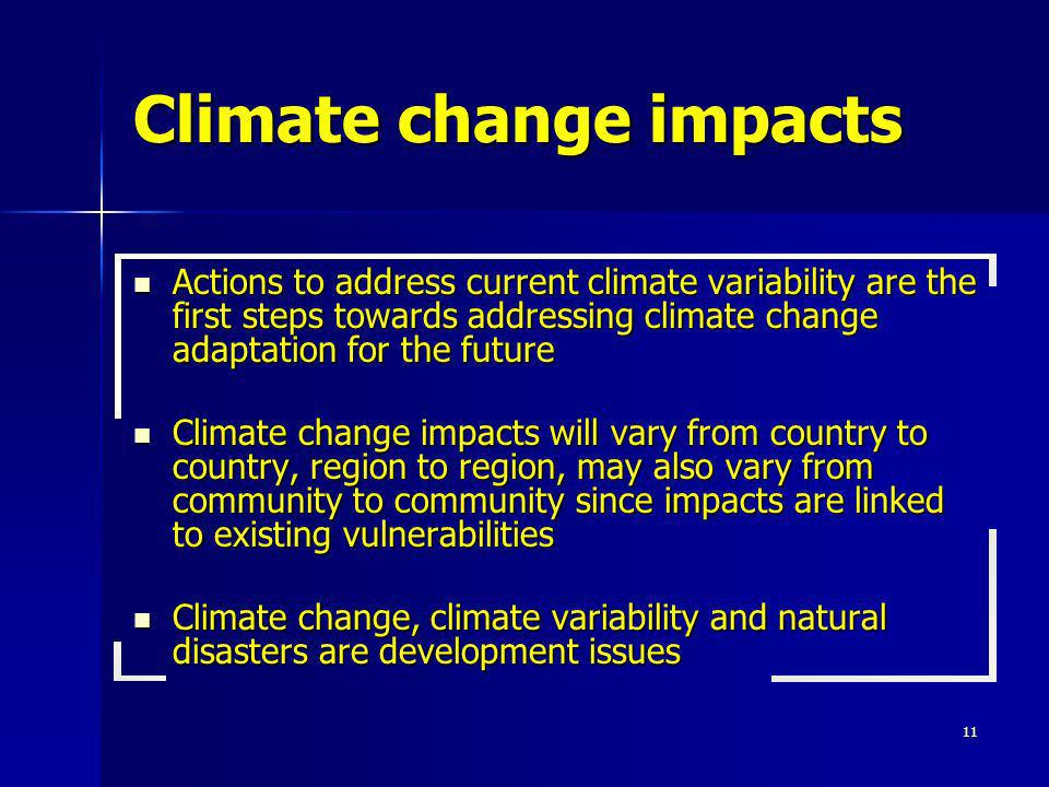 11 Climate change impacts Actions to address current climate variability are the first steps towards addressing climate change adaptation for the futu