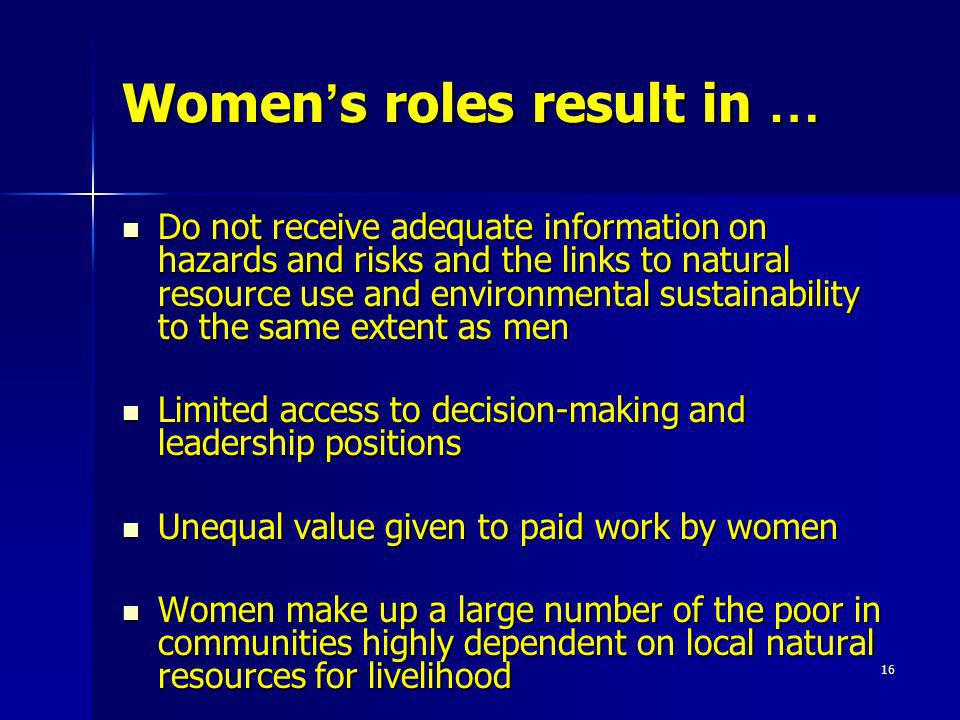 16 Women s roles result in … Do not receive adequate information on hazards and risks and the links to natural resource use and environmental sustaina