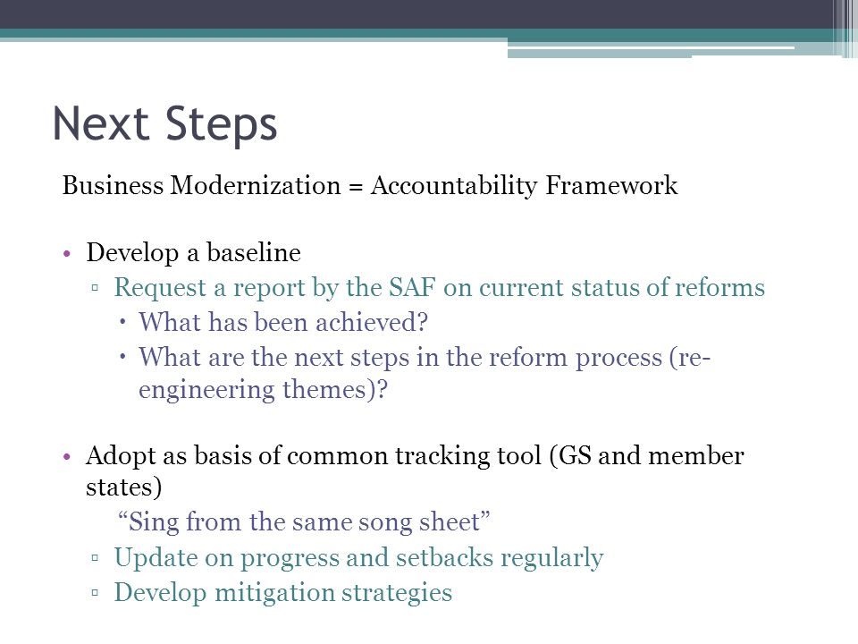 Next Steps Business Modernization = Accountability Framework Develop a baseline Request a report by the SAF on current status of reforms What has been