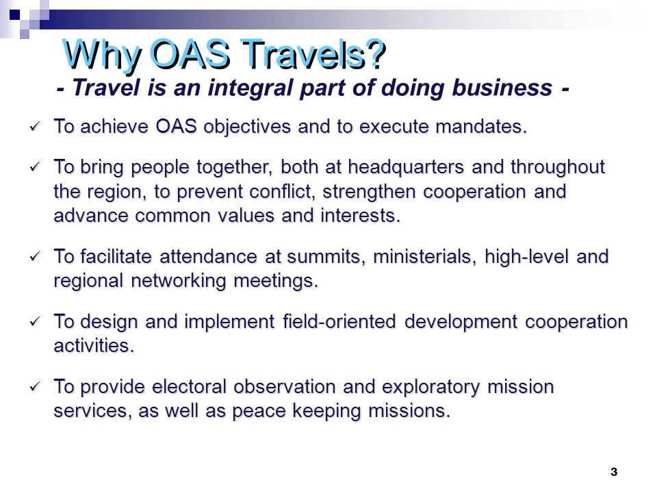 3 Why OAS Travels. To achieve OAS objectives and to execute mandates.