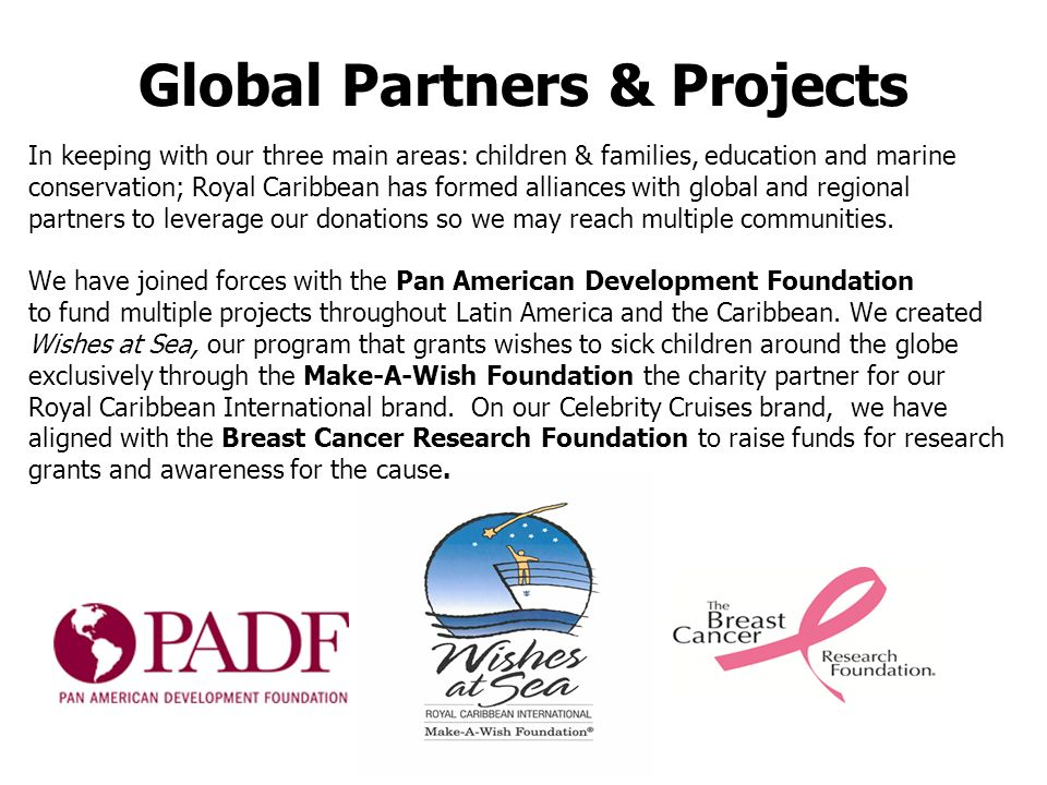 Global Partners & Projects In keeping with our three main areas: children & families, education and marine conservation; Royal Caribbean has formed alliances with global and regional partners to leverage our donations so we may reach multiple communities.