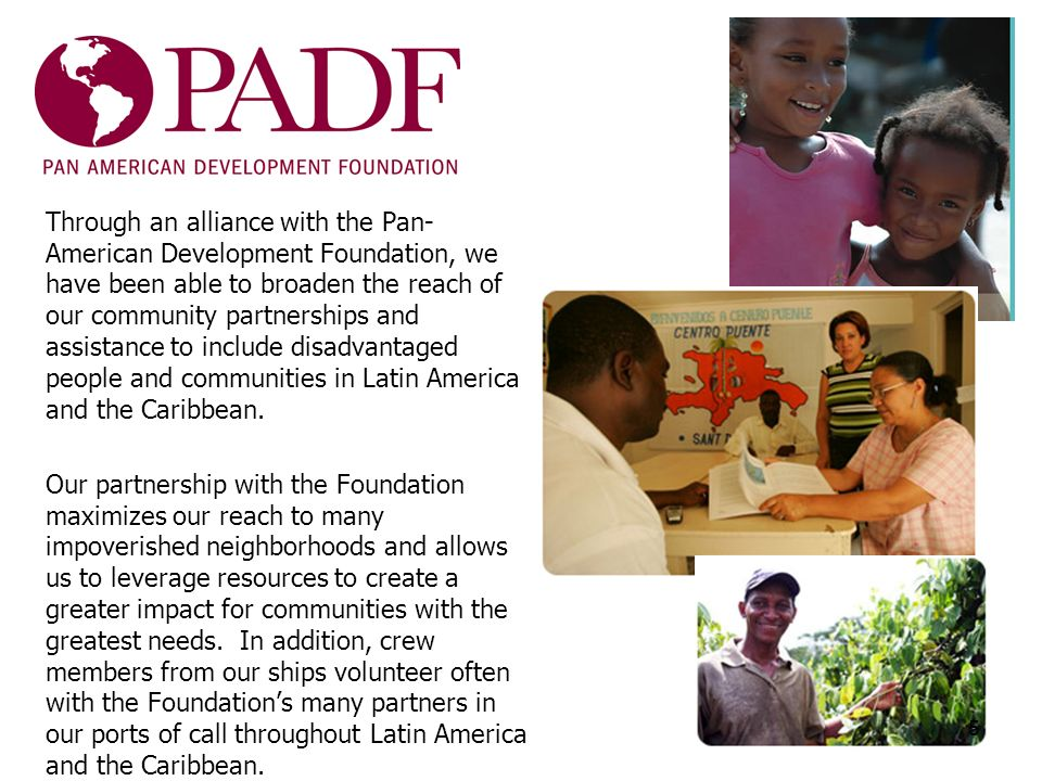 Through an alliance with the Pan- American Development Foundation, we have been able to broaden the reach of our community partnerships and assistance to include disadvantaged people and communities in Latin America and the Caribbean.