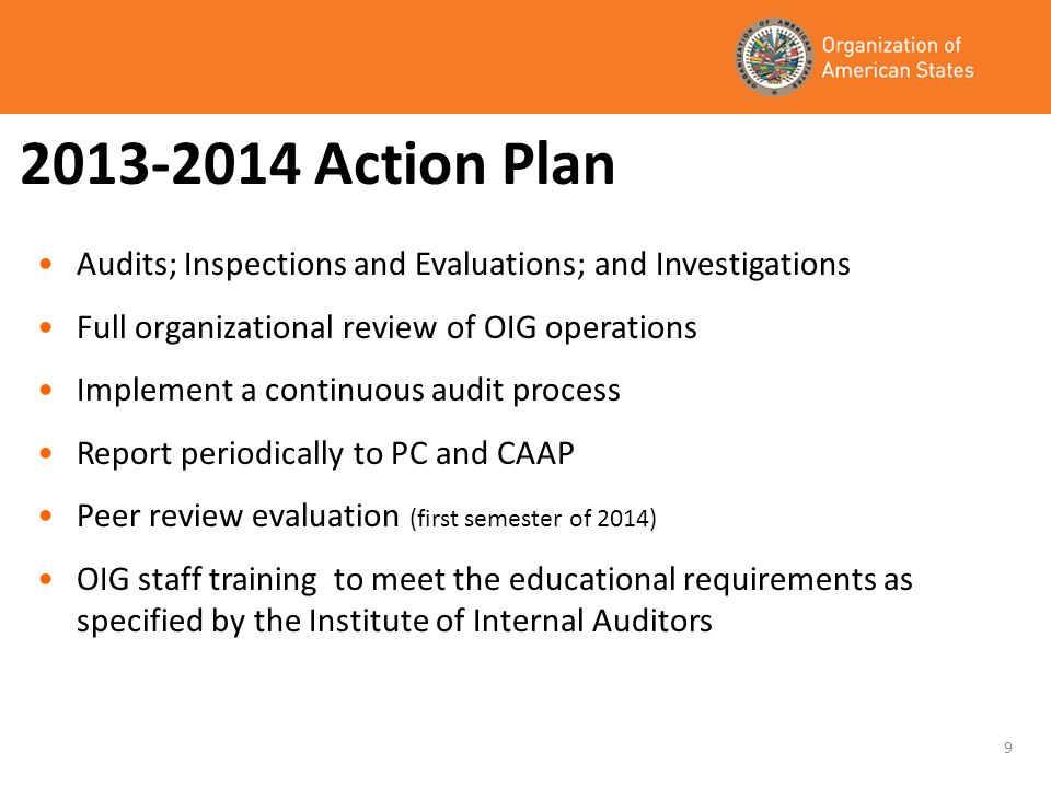 2013-2014 Action Plan Audits; Inspections and Evaluations; and Investigations Full organizational review of OIG operations Implement a continuous audi
