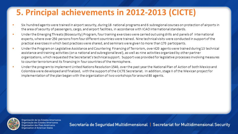 5. Principal achievements in 2012-2013 (CICTE) Six hundred agents were trained in airport security, during 18 national programs and 6 subregional cour