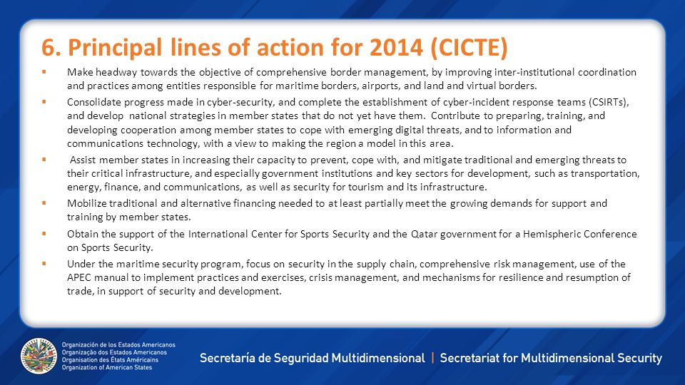 6. Principal lines of action for 2014 (CICTE) Make headway towards the objective of comprehensive border management, by improving inter-institutional