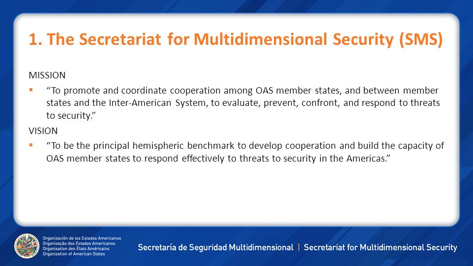 1. The Secretariat for Multidimensional Security (SMS) MISSION To promote and coordinate cooperation among OAS member states, and between member state