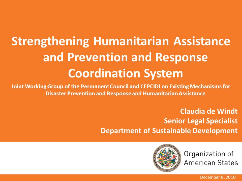 Claudia de Windt Senior Legal Specialist Department of Sustainable Development Strengthening Humanitarian Assistance and Prevention and Response Coordination System Joint Working Group of the Permanent Council and CEPCIDI on Existing Mechanisms for Disaster Prevention and Response and Humanitarian Assistance December 8, 2010
