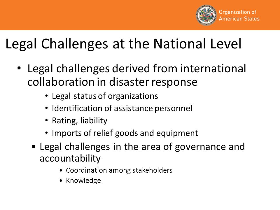Legal Challenges at the National Level Legal challenges derived from international collaboration in disaster response Legal status of organizations Identification of assistance personnel Rating, liability Imports of relief goods and equipment Legal challenges in the area of governance and accountability Coordination among stakeholders Knowledge