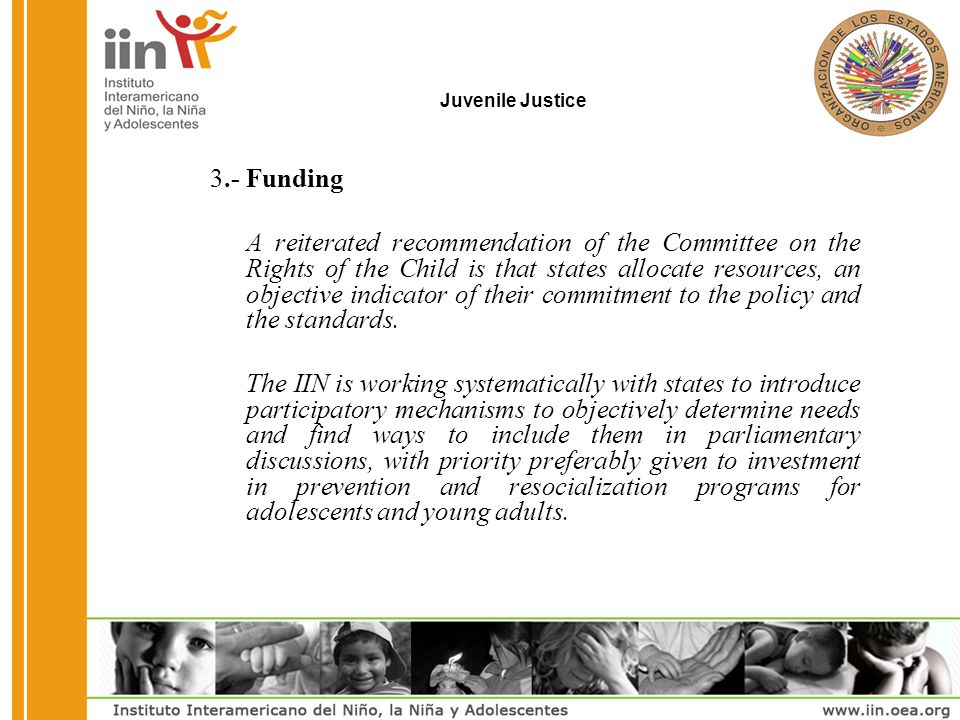 Juvenile Justice 3.-Funding A reiterated recommendation of the Committee on the Rights of the Child is that states allocate resources, an objective indicator of their commitment to the policy and the standards.