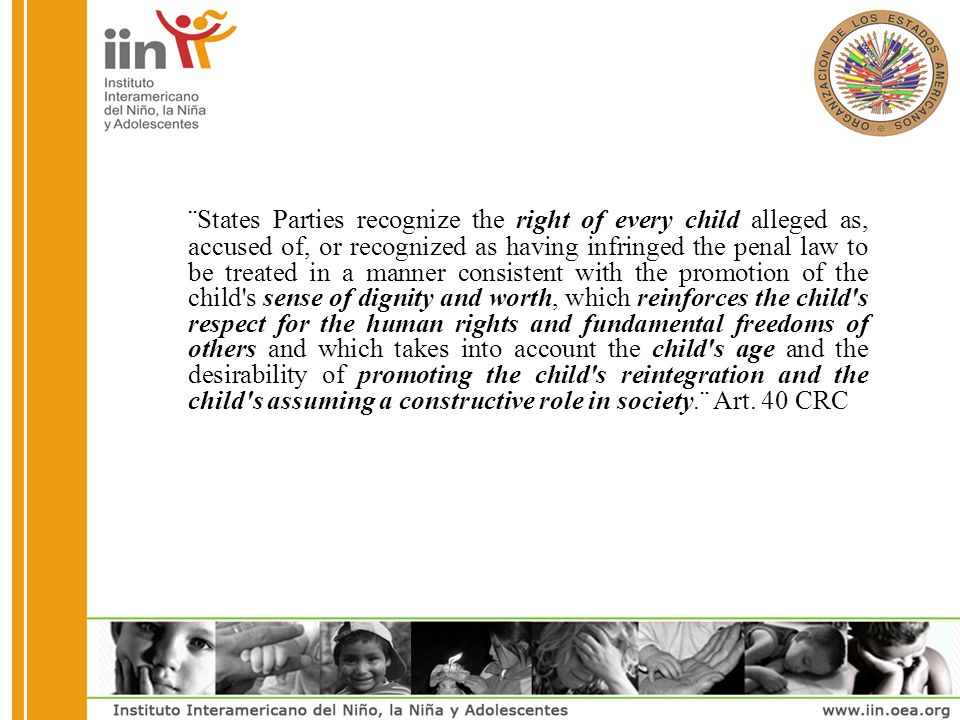 ¨States Parties recognize the right of every child alleged as, accused of, or recognized as having infringed the penal law to be treated in a manner consistent with the promotion of the child s sense of dignity and worth, which reinforces the child s respect for the human rights and fundamental freedoms of others and which takes into account the child s age and the desirability of promoting the child s reintegration and the child s assuming a constructive role in society.¨ Art.