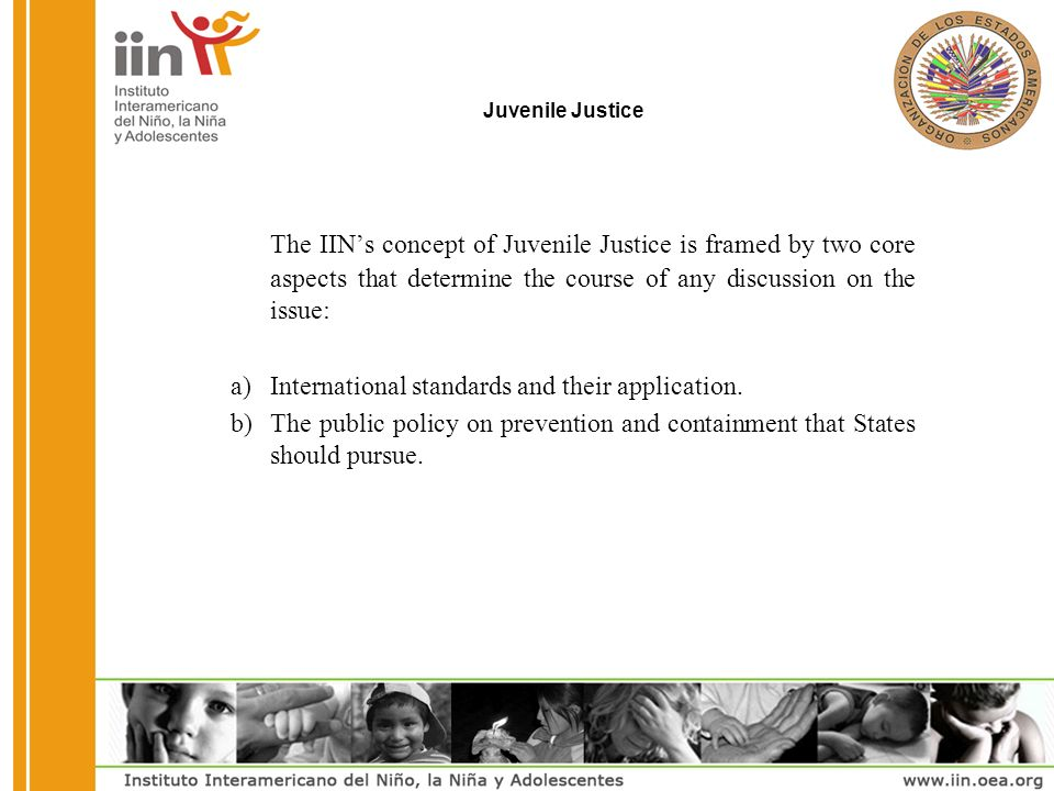 Juvenile Justice The IINs concept of Juvenile Justice is framed by two core aspects that determine the course of any discussion on the issue: a)International standards and their application.