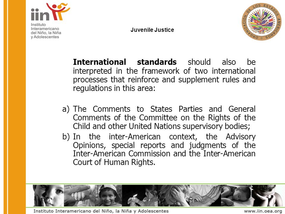 Juvenile Justice International standards should also be interpreted in the framework of two international processes that reinforce and supplement rules and regulations in this area: a)The Comments to States Parties and General Comments of the Committee on the Rights of the Child and other United Nations supervisory bodies; b)In the inter-American context, the Advisory Opinions, special reports and judgments of the Inter-American Commission and the Inter-American Court of Human Rights.
