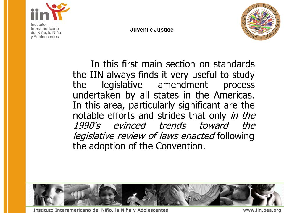 Juvenile Justice In this first main section on standards the IIN always finds it very useful to study the legislative amendment process undertaken by all states in the Americas.