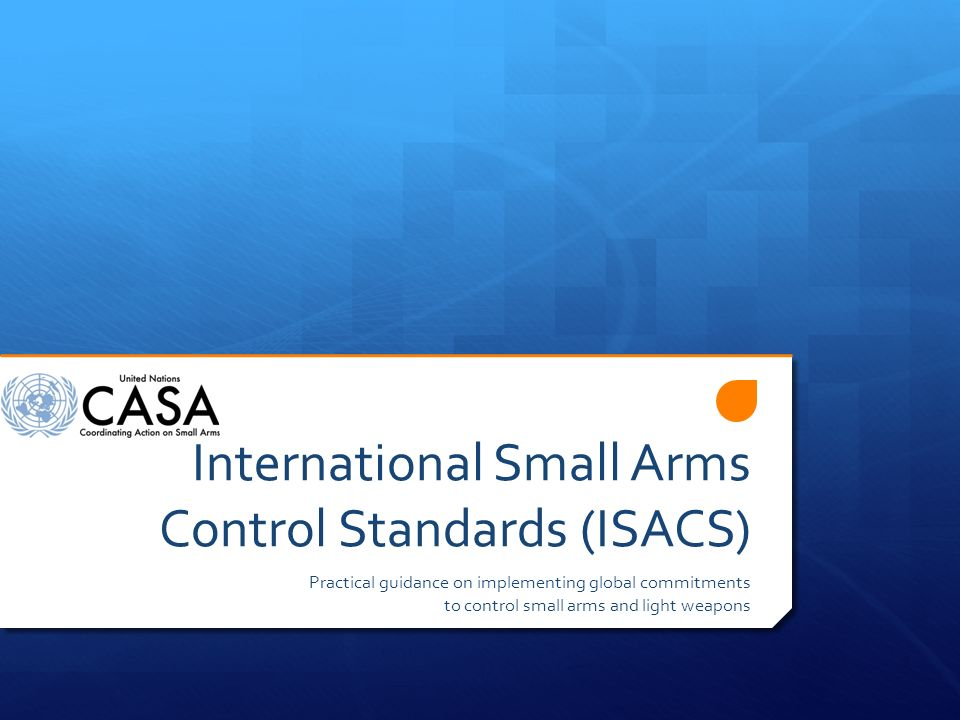 International Small Arms Control Standards (ISACS) Practical guidance on implementing global commitments to control small arms and light weapons