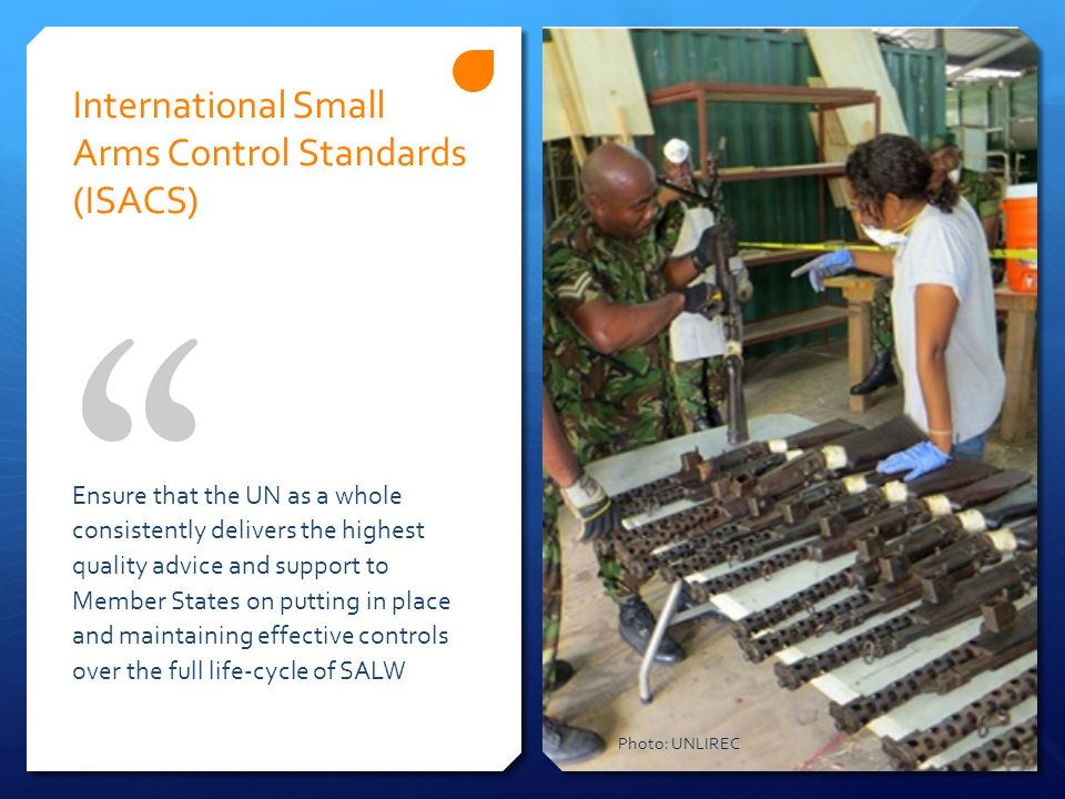 International Small Arms Control Standards (ISACS) Ensure that the UN as a whole consistently delivers the highest quality advice and support to Membe