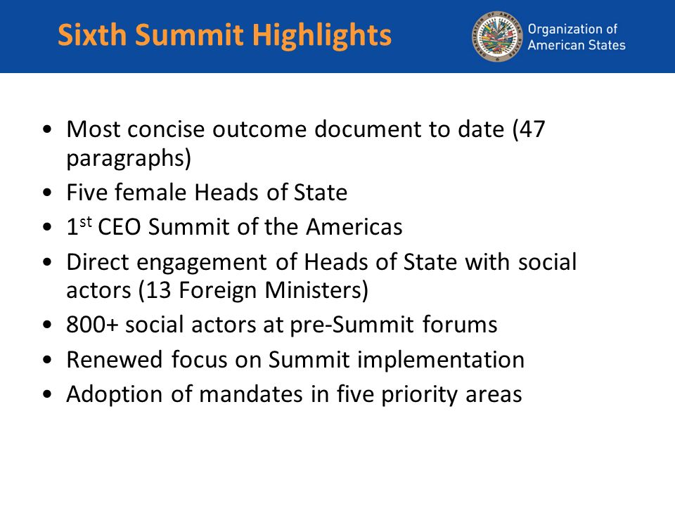 Sixth Summit Highlights Most concise outcome document to date (47 paragraphs) Five female Heads of State 1 st CEO Summit of the Americas Direct engagement of Heads of State with social actors (13 Foreign Ministers) 800+ social actors at pre-Summit forums Renewed focus on Summit implementation Adoption of mandates in five priority areas