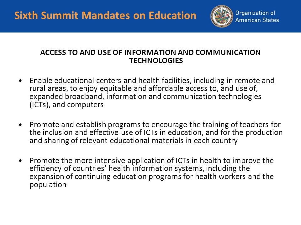 Sixth Summit Mandates on Education ACCESS TO AND USE OF INFORMATION AND COMMUNICATION TECHNOLOGIES Enable educational centers and health facilities, including in remote and rural areas, to enjoy equitable and affordable access to, and use of, expanded broadband, information and communication technologies (ICTs), and computers Promote and establish programs to encourage the training of teachers for the inclusion and effective use of ICTs in education, and for the production and sharing of relevant educational materials in each country Promote the more intensive application of ICTs in health to improve the efficiency of countries health information systems, including the expansion of continuing education programs for health workers and the population