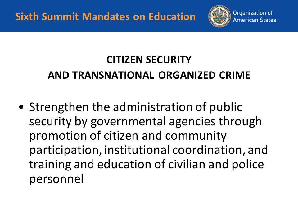 Sixth Summit Mandates on Education CITIZEN SECURITY AND TRANSNATIONAL ORGANIZED CRIME Strengthen the administration of public security by governmental agencies through promotion of citizen and community participation, institutional coordination, and training and education of civilian and police personnel