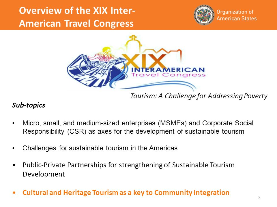 3 Overview of the XIX Inter- American Travel Congress Tourism: A Challenge for Addressing Poverty Sub-topics Micro, small, and medium-sized enterprises (MSMEs) and Corporate Social Responsibility (CSR) as axes for the development of sustainable tourism Challenges for sustainable tourism in the Americas Public-Private Partnerships for strengthening of Sustainable Tourism Development Cultural and Heritage Tourism as a key to Community Integration