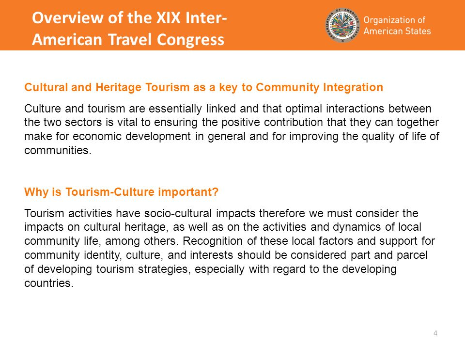 4 Overview of the XIX Inter- American Travel Congress Cultural and Heritage Tourism as a key to Community Integration Culture and tourism are essentially linked and that optimal interactions between the two sectors is vital to ensuring the positive contribution that they can together make for economic development in general and for improving the quality of life of communities.