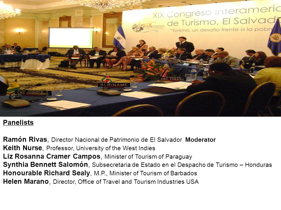 Panel on Culture and Heritage Tourism Panelists Ramón Rivas, Director Nacional de Patrimonio de El Salvador Moderator Keith Nurse, Professor, University of the West Indies Liz Rosanna Cramer Campos, Minister of Tourism of Paraguay Synthia Bennett Salomón, Subsecretaria de Estado en el Despacho de Turismo – Honduras Honourable Richard Sealy, M.P., Minister of Tourism of Barbados Helen Marano, Director, Office of Travel and Tourism Industries USA