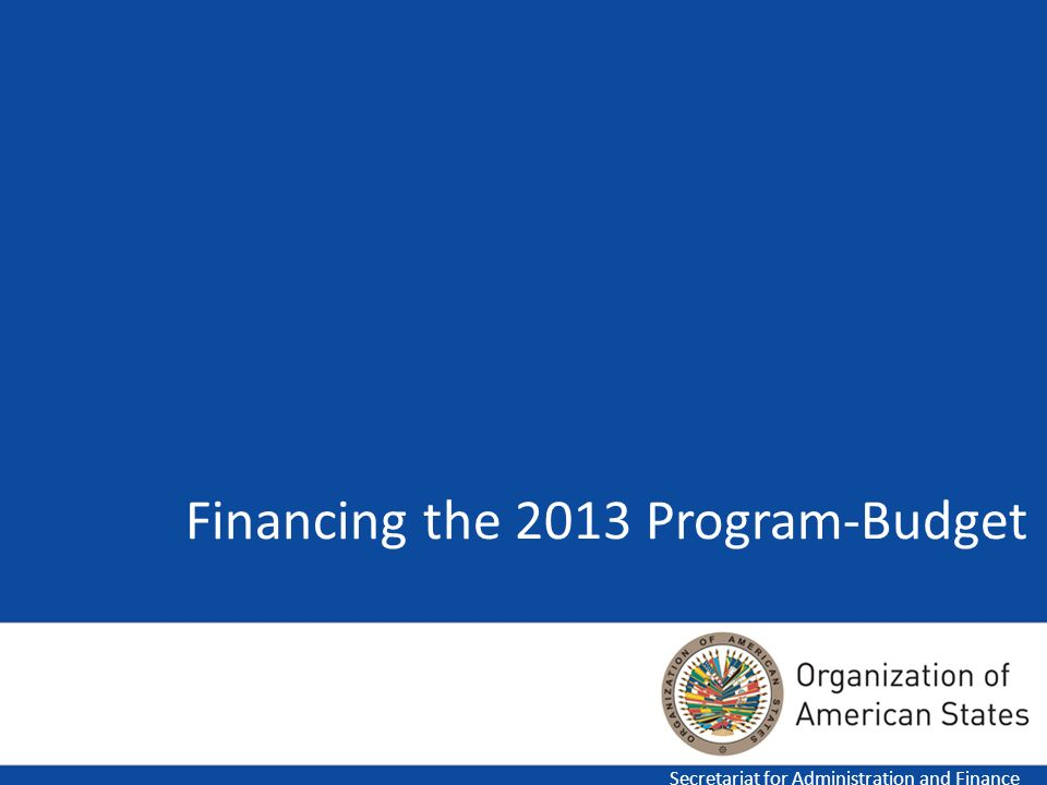Financing the 2013 Program-Budget Secretariat for Administration and Finance