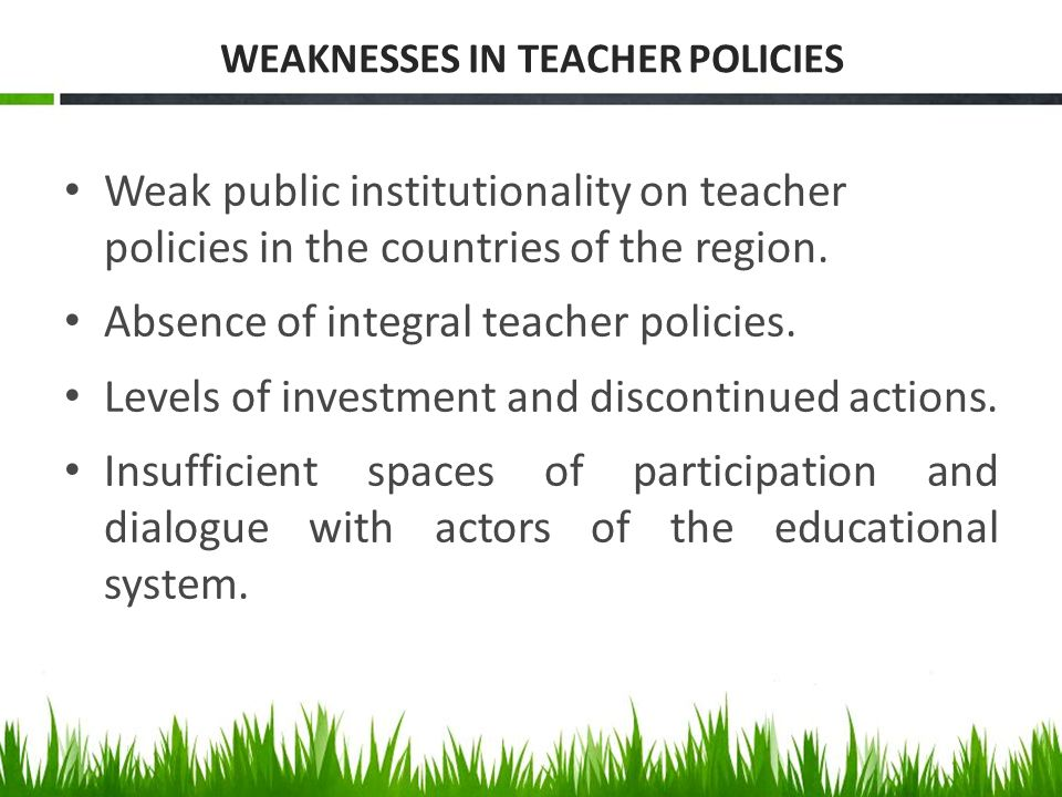 WEAKNESSES IN TEACHER POLICIES Weak public institutionality on teacher policies in the countries of the region. Absence of integral teacher policies.