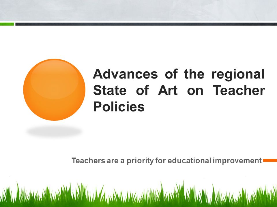 Advances of the regional State of Art on Teacher Policies Teachers are a priority for educational improvement