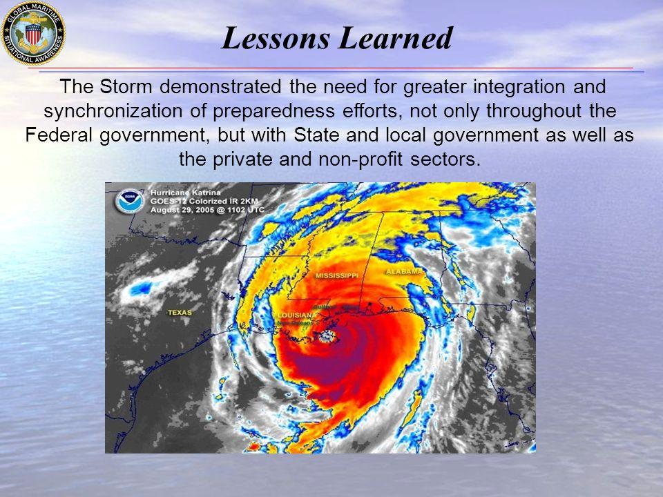 Lessons Learned The Storm demonstrated the need for greater integration and synchronization of preparedness efforts, not only throughout the Federal government, but with State and local government as well as the private and non-profit sectors.