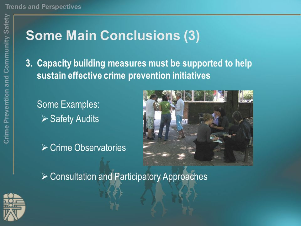 Some Main Conclusions (3) 3.Capacity building measures must be supported to help sustain effective crime prevention initiatives Some Examples: Safety Audits Crime Observatories Consultation and Participatory Approaches