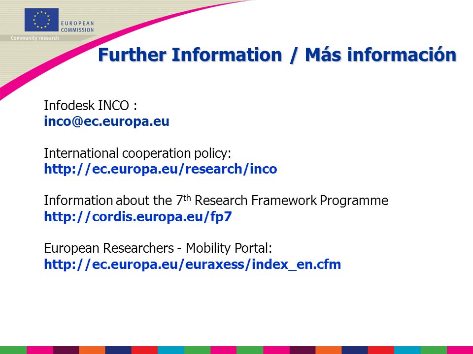 Further Information / Más información Infodesk INCO : International cooperation policy:   Information about the 7 th Research Framework Programme   European Researchers - Mobility Portal: