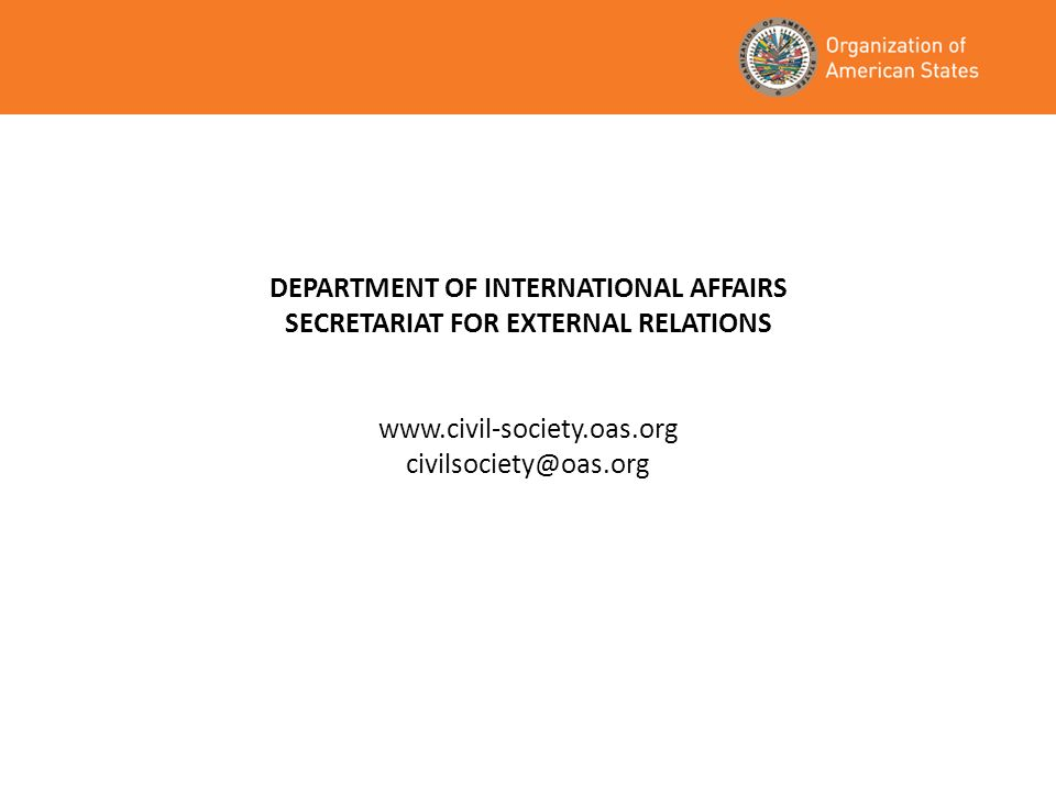DEPARTMENT OF INTERNATIONAL AFFAIRS SECRETARIAT FOR EXTERNAL RELATIONS www.civil-society.oas.org civilsociety@oas.org