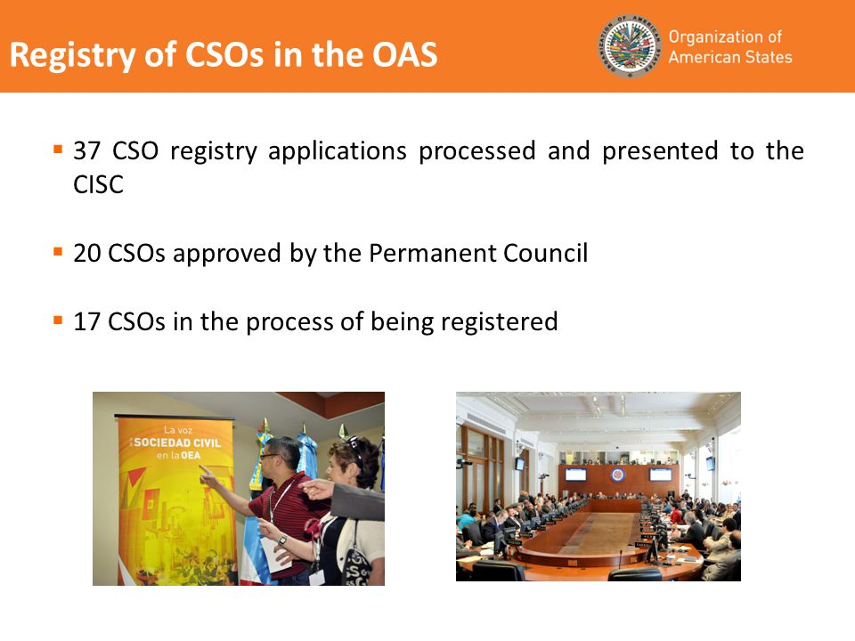 Registry of CSOs in the OAS 37 CSO registry applications processed and presented to the CISC 20 CSOs approved by the Permanent Council 17 CSOs in the process of being registered