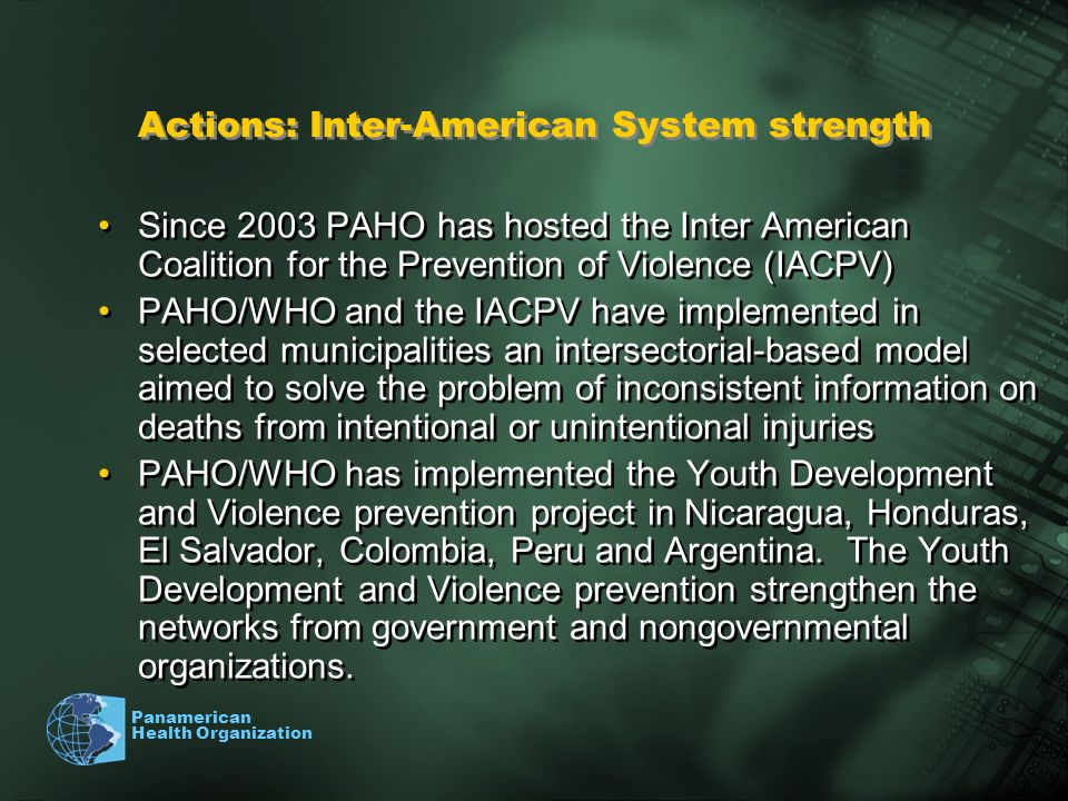 Panamerican Health Organization Since 2003 PAHO has hosted the Inter American Coalition for the Prevention of Violence (IACPV) PAHO/WHO and the IACPV have implemented in selected municipalities an intersectorial-based model aimed to solve the problem of inconsistent information on deaths from intentional or unintentional injuries PAHO/WHO has implemented the Youth Development and Violence prevention project in Nicaragua, Honduras, El Salvador, Colombia, Peru and Argentina.
