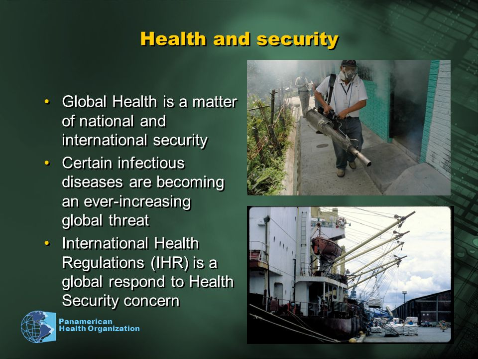 Panamerican Health Organization Health and security Global Health is a matter of national and international security Certain infectious diseases are becoming an ever-increasing global threat International Health Regulations (IHR) is a global respond to Health Security concern Global Health is a matter of national and international security Certain infectious diseases are becoming an ever-increasing global threat International Health Regulations (IHR) is a global respond to Health Security concern