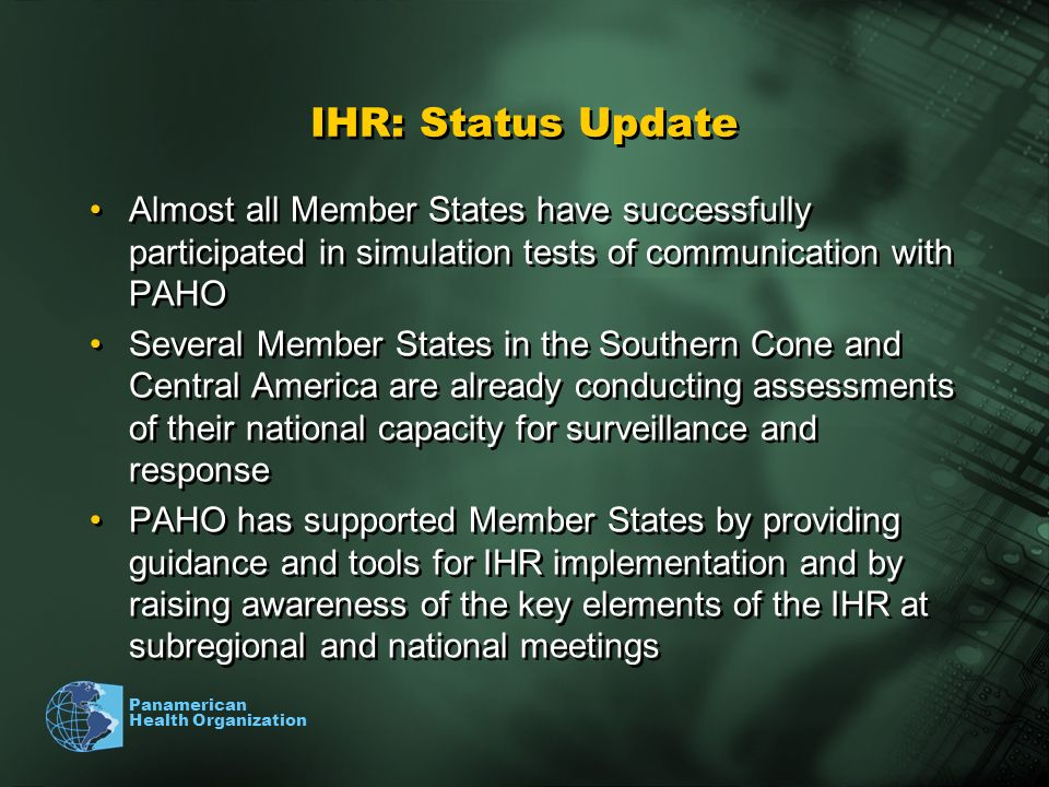 Panamerican Health Organization IHR: Status Update Almost all Member States have successfully participated in simulation tests of communication with PAHO Several Member States in the Southern Cone and Central America are already conducting assessments of their national capacity for surveillance and response PAHO has supported Member States by providing guidance and tools for IHR implementation and by raising awareness of the key elements of the IHR at subregional and national meetings Almost all Member States have successfully participated in simulation tests of communication with PAHO Several Member States in the Southern Cone and Central America are already conducting assessments of their national capacity for surveillance and response PAHO has supported Member States by providing guidance and tools for IHR implementation and by raising awareness of the key elements of the IHR at subregional and national meetings