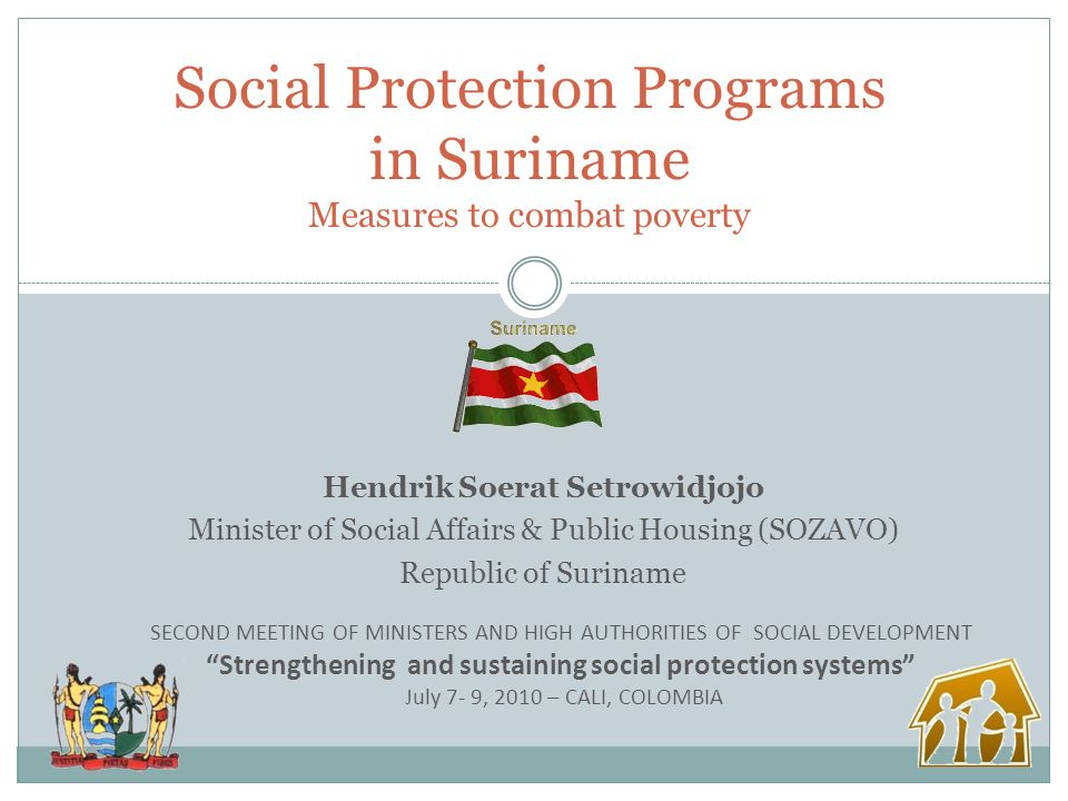Hendrik Soerat Setrowidjojo Minister of Social Affairs & Public Housing (SOZAVO) Republic of Suriname Social Protection Programs in Suriname Measures to combat poverty SECOND MEETING OF MINISTERS AND HIGH AUTHORITIES OF SOCIAL DEVELOPMENT Strengthening and sustaining social protection systems July 7- 9, 2010 – CALI, COLOMBIA