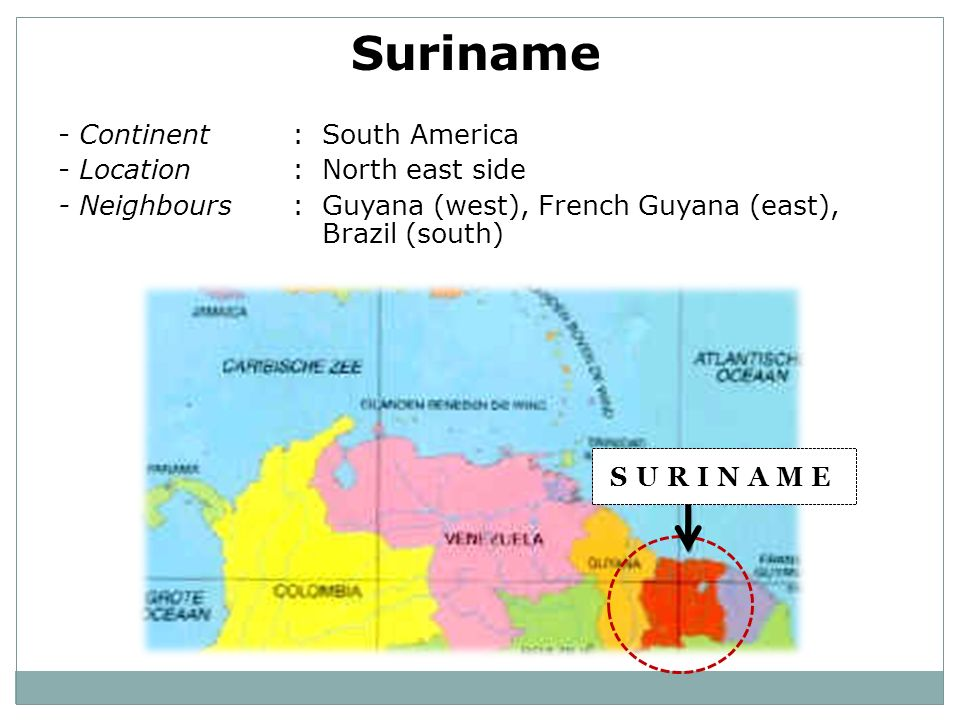 Suriname - Continent: South America - Location: North east side - Neighbours: Guyana (west), French Guyana (east), Brazil (south) SURINAME