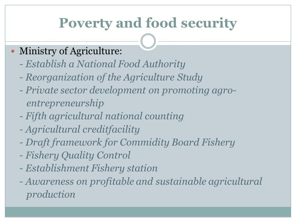 Ministry of Agriculture: - Establish a National Food Authority - Reorganization of the Agriculture Study - Private sector development on promoting agro- entrepreneurship - Fifth agricultural national counting - Agricultural creditfacility - Draft framework for Commidity Board Fishery - Fishery Quality Control - Establishment Fishery station - Awareness on profitable and sustainable agricultural production Poverty and food security