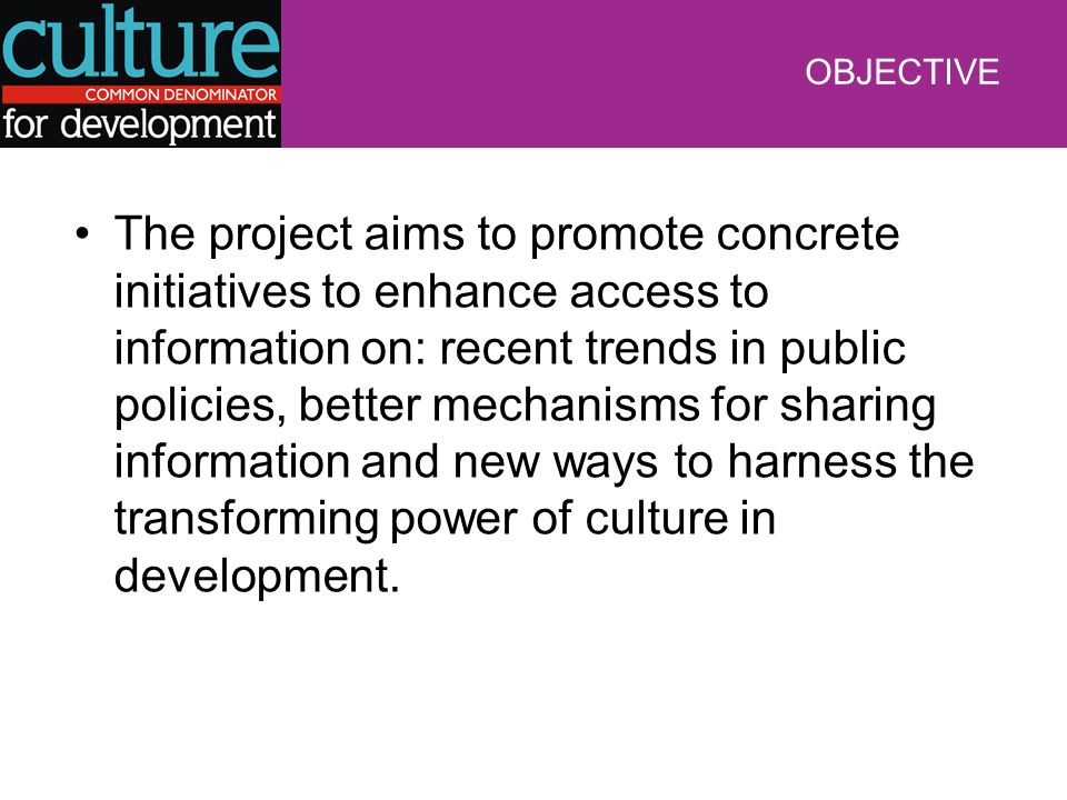 OBJECTIVE The project aims to promote concrete initiatives to enhance access to information on: recent trends in public policies, better mechanisms for sharing information and new ways to harness the transforming power of culture in development.
