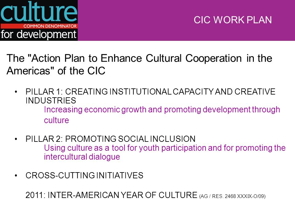CIC WORK PLAN The Action Plan to Enhance Cultural Cooperation in the Americas of the CIC PILLAR 1: CREATING INSTITUTIONAL CAPACITY AND CREATIVE INDUSTRIES Increasing economic growth and promoting development through culture PILLAR 2: PROMOTING SOCIAL INCLUSION Using culture as a tool for youth participation and for promoting the intercultural dialogue CROSS-CUTTING INITIATIVES 2011: INTER-AMERICAN YEAR OF CULTURE (AG / RES.