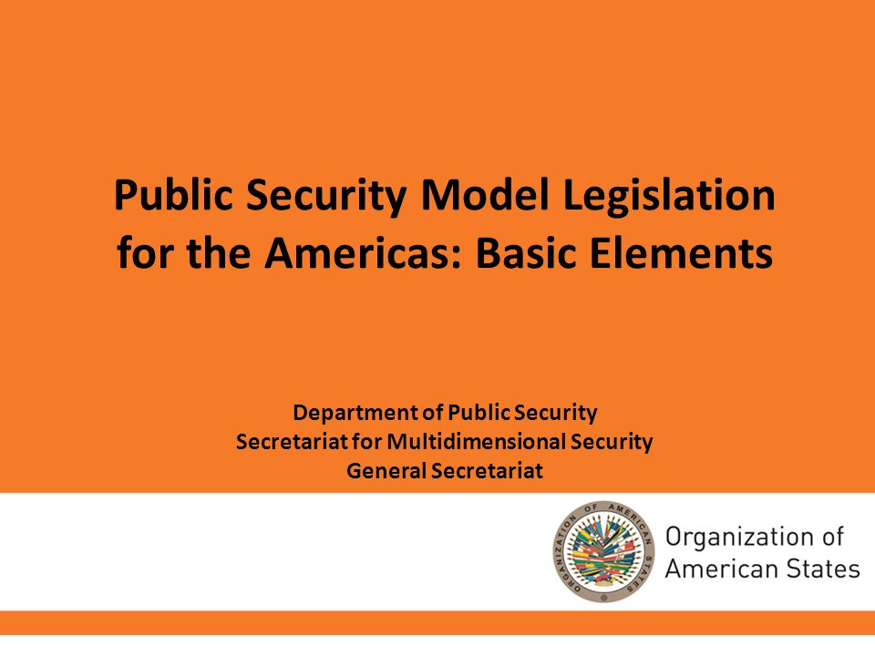 Public Security Model Legislation for the Americas: Basic Elements Department of Public Security Secretariat for Multidimensional Security General Sec