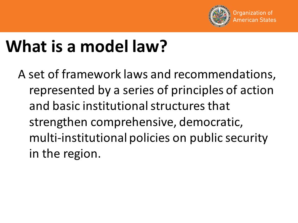 What is a model law? A set of framework laws and recommendations, represented by a series of principles of action and basic institutional structures t