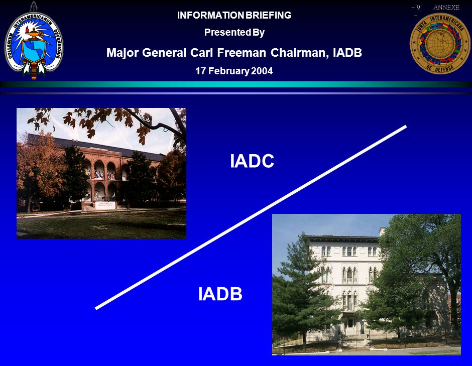 HISTORICAL PRECEDENTS IADB Created - III Consultative Meeting of Foreign Ministers - Rio de Janeiro OAS Created - IX International Conference of American States Recommendation to Create IADC made to member nations IADC Established Washington, DC 1942 1948 1962 1951 IADB Tasked as Military Advisory Body to the OAS 1959 1963 1st IADC Class Graduates1991 OAS gives IADB demining mission in CENTAM 2003 Mtg of Consultation of MFAs after 9/11 energizes IADB 1995 1993 OAS Res.