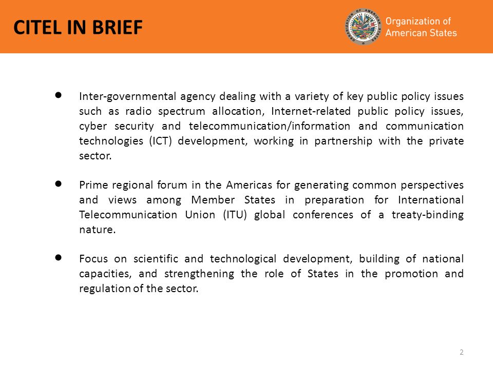 2 CITEL IN BRIEF Inter-governmental agency dealing with a variety of key public policy issues such as radio spectrum allocation, Internet-related public policy issues, cyber security and telecommunication/information and communication technologies (ICT) development, working in partnership with the private sector.