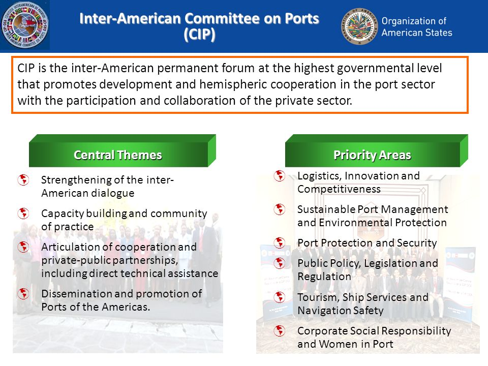 2 Inter-American Committee on Ports (CIP) CIP is the inter-American permanent forum at the highest governmental level that promotes development and hemispheric cooperation in the port sector with the participation and collaboration of the private sector.